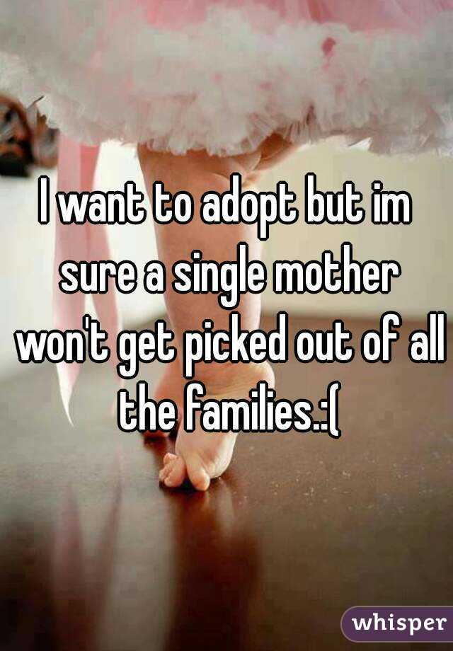 I want to adopt but im sure a single mother won't get picked out of all the families.:(