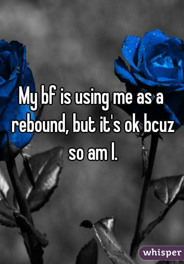 My bf is using me as a rebound, but it's ok bcuz so am I.