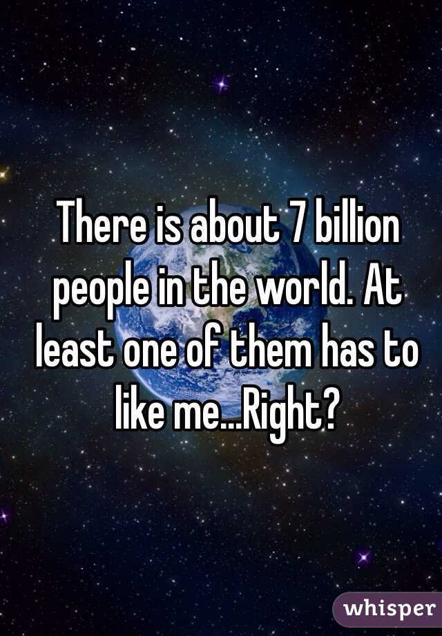 There is about 7 billion people in the world. At least one of them has to like me...Right?