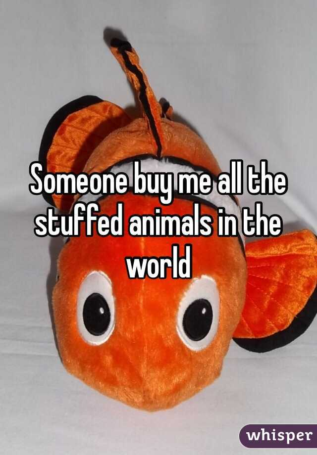 Someone buy me all the stuffed animals in the world