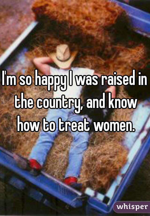 I'm so happy I was raised in the country, and know how to treat women.