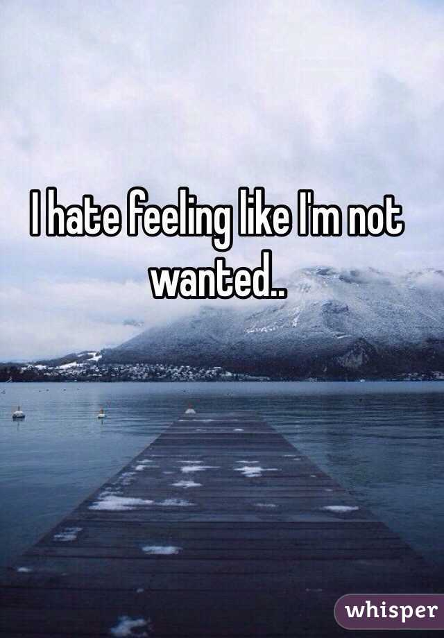 I hate feeling like I'm not wanted..