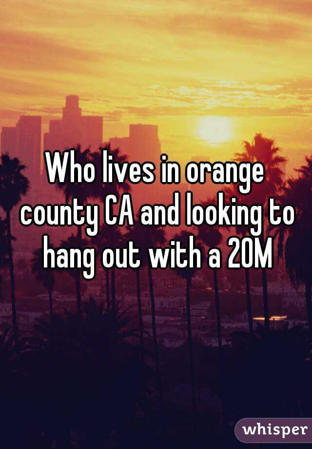 Who lives in orange county CA and looking to hang out with a 20M