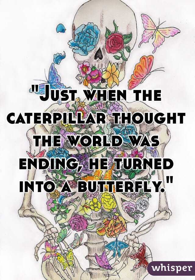 """Just when the caterpillar thought the world was ending, he turned into a butterfly."""