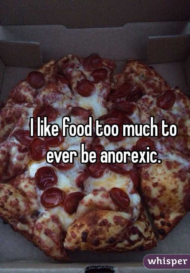 I like food too much to ever be anorexic.