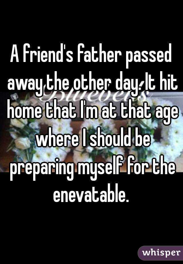 A friend's father passed away the other day. It hit home that I'm at that age where I should be preparing myself for the enevatable.