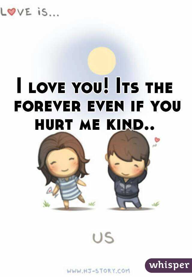 I love you! Its the forever even if you hurt me kind..