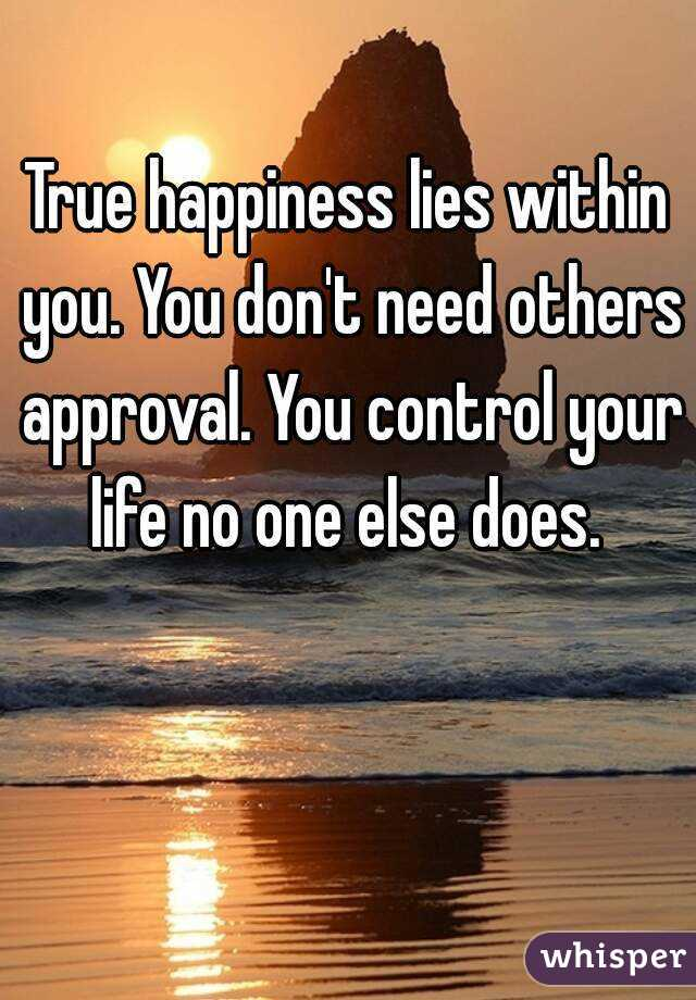 True happiness lies within you. You don't need others approval. You control your life no one else does.