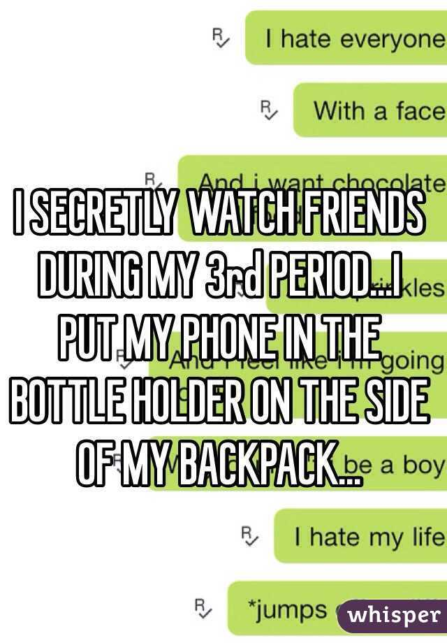 I SECRETLY WATCH FRIENDS DURING MY 3rd PERIOD...I PUT MY PHONE IN THE BOTTLE HOLDER ON THE SIDE OF MY BACKPACK...