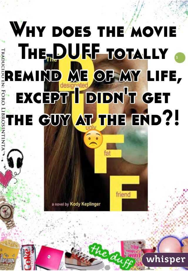Why does the movie The DUFF totally remind me of my life, except I didn't get the guy at the end?! 😟