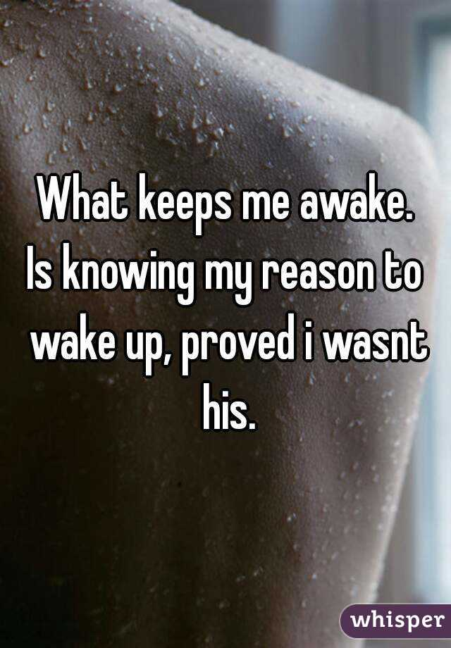 What keeps me awake. Is knowing my reason to wake up, proved i wasnt his.