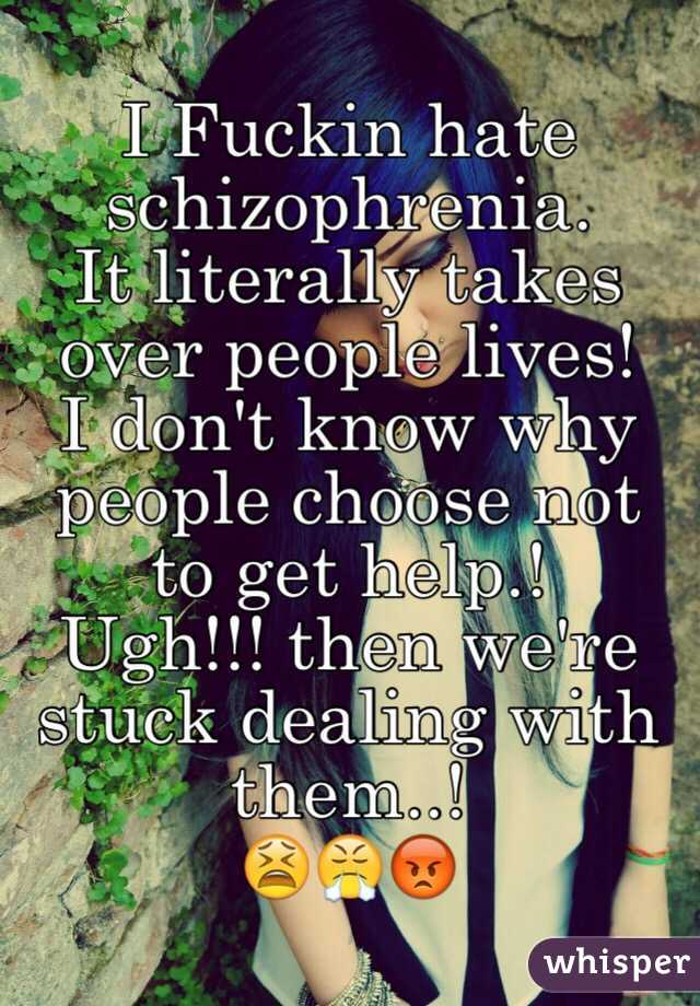 I Fuckin hate schizophrenia.  It literally takes over people lives!  I don't know why people choose not to get help.!  Ugh!!! then we're stuck dealing with them..!  😫😤😡