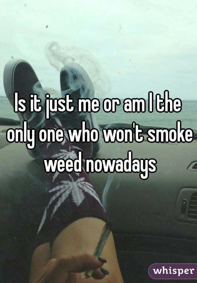 Is it just me or am I the only one who won't smoke weed nowadays