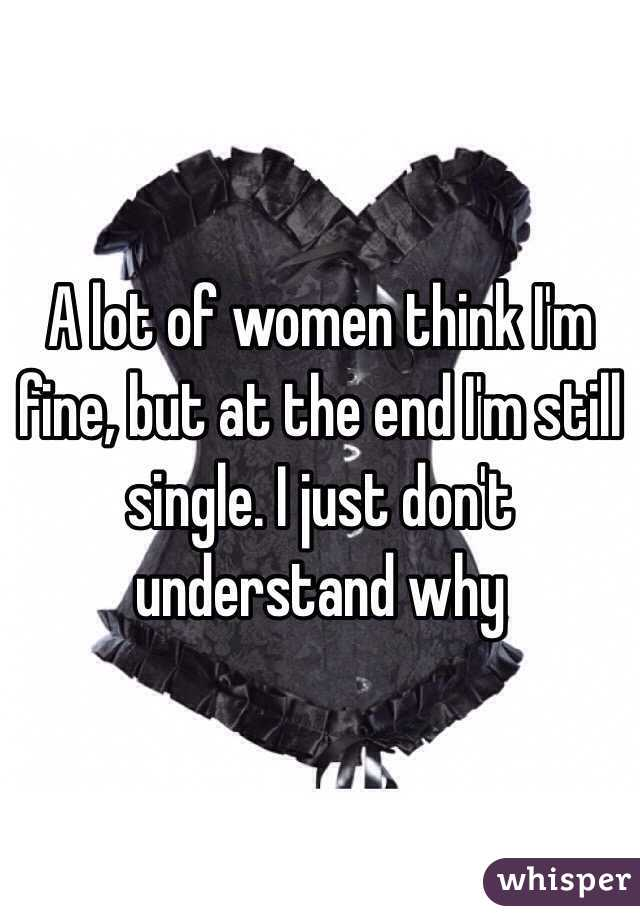 A lot of women think I'm fine, but at the end I'm still single. I just don't understand why