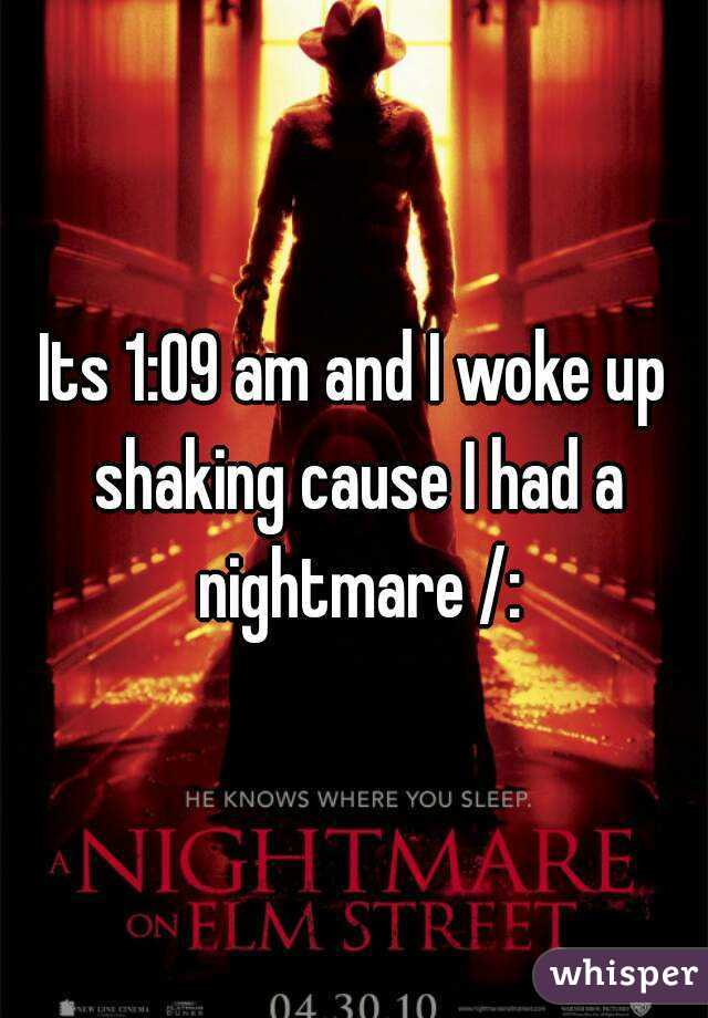 Its 1:09 am and I woke up shaking cause I had a nightmare /: