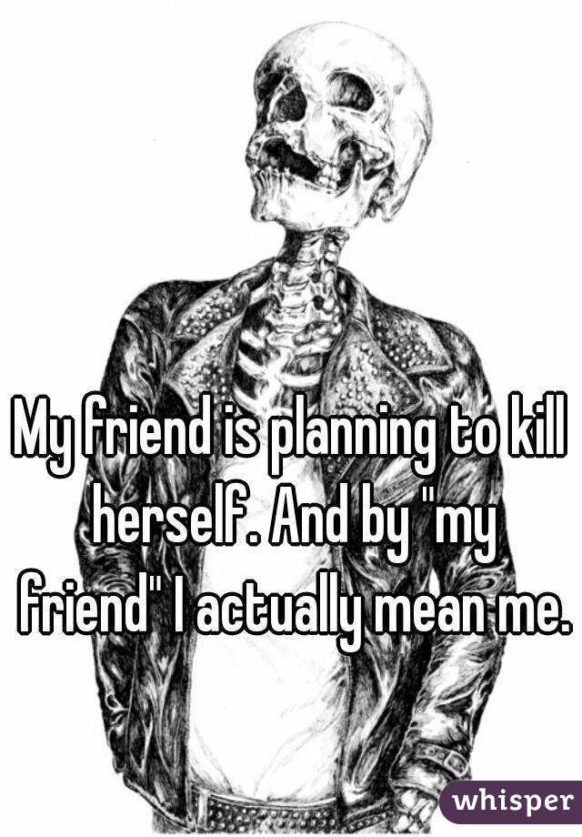 """My friend is planning to kill herself. And by """"my friend"""" I actually mean me."""