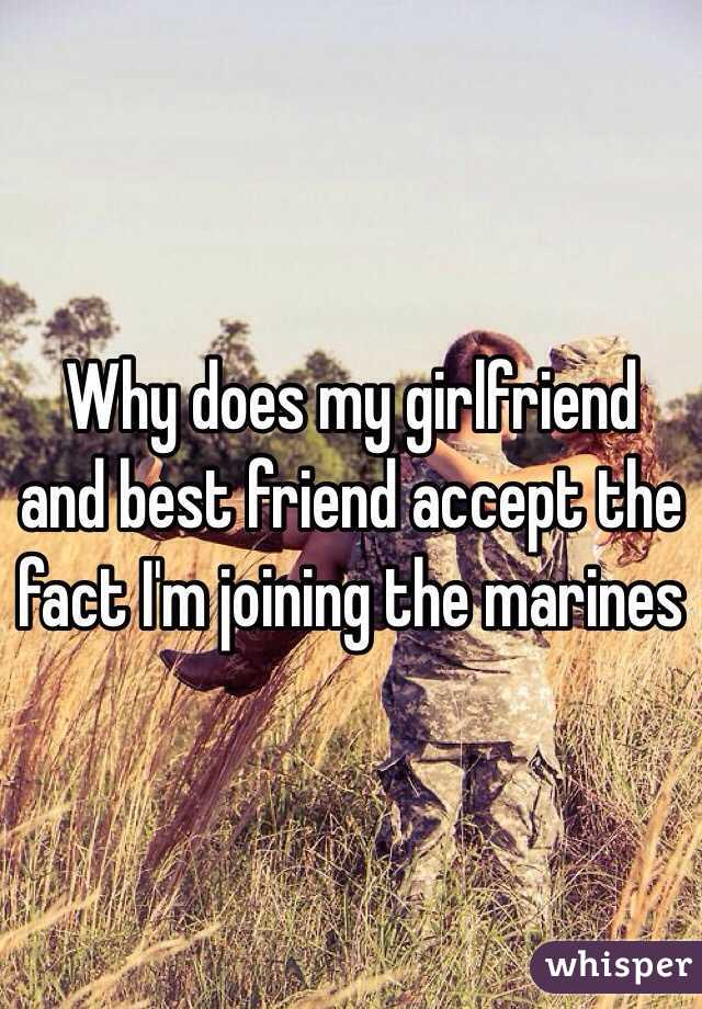 Why does my girlfriend and best friend accept the fact I'm joining the marines