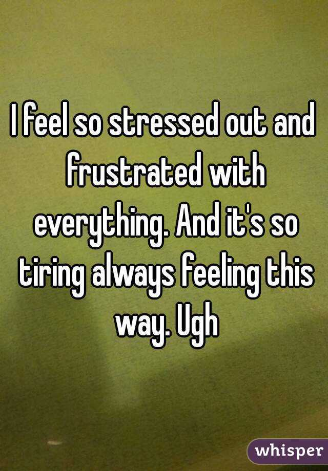 I feel so stressed out and frustrated with everything. And it's so tiring always feeling this way. Ugh