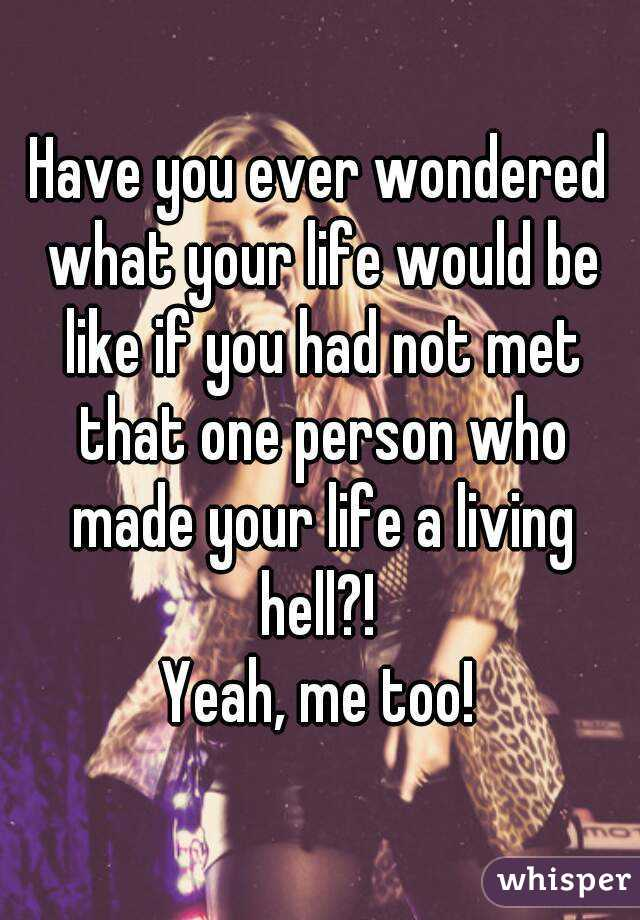 Have you ever wondered what your life would be like if you had not met that one person who made your life a living hell?!  Yeah, me too!