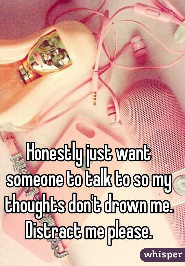 Honestly just want someone to talk to so my thoughts don't drown me. Distract me please.