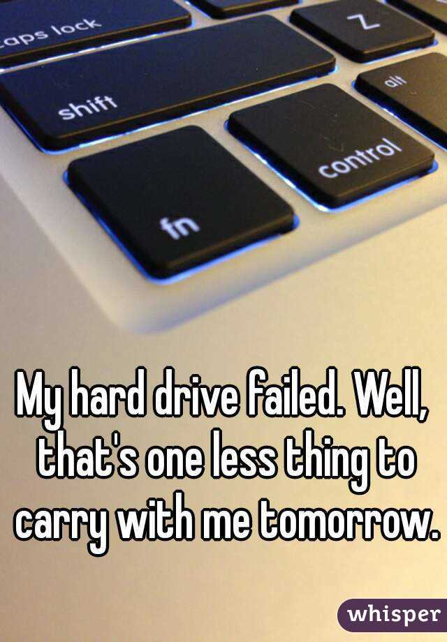 My hard drive failed. Well, that's one less thing to carry with me tomorrow.