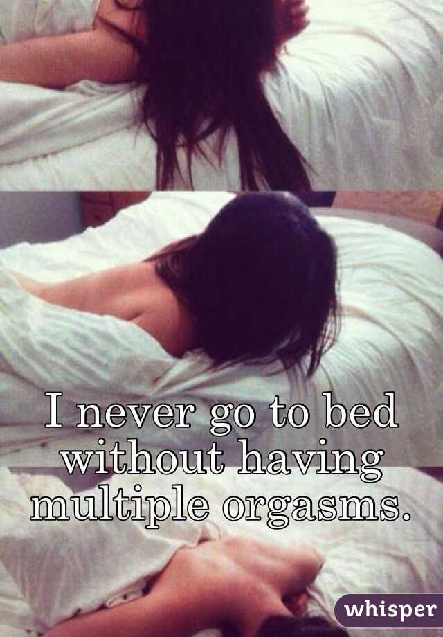 I never go to bed without having multiple orgasms.