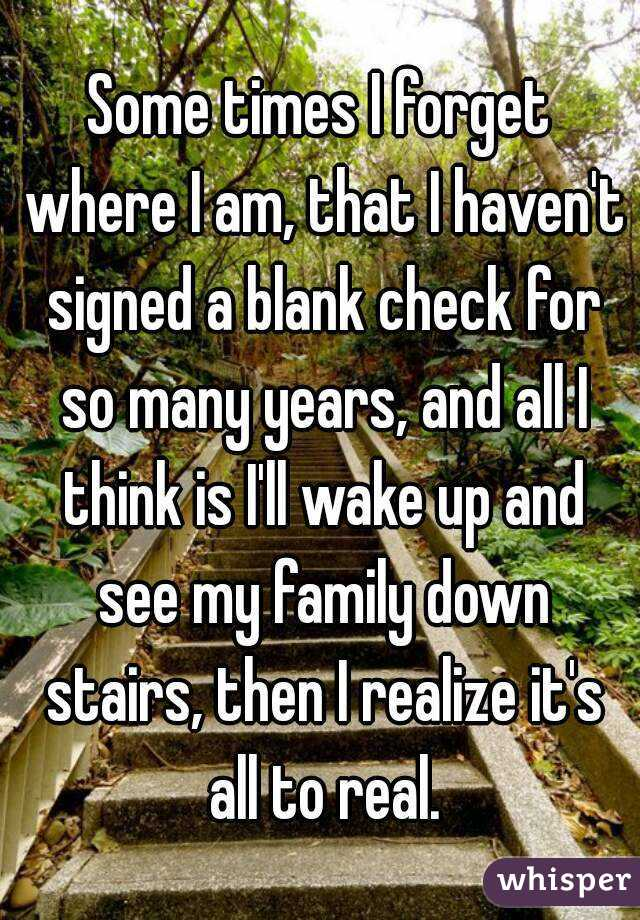 Some times I forget where I am, that I haven't signed a blank check for so many years, and all I think is I'll wake up and see my family down stairs, then I realize it's all to real.