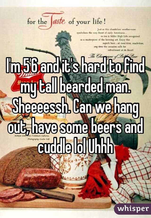 I'm 5'6 and it's hard to find my tall bearded man. Sheeeessh. Can we hang out, have some beers and cuddle lol Uhhh