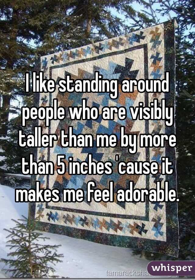 I like standing around people who are visibly taller than me by more than 5 inches 'cause it makes me feel adorable.