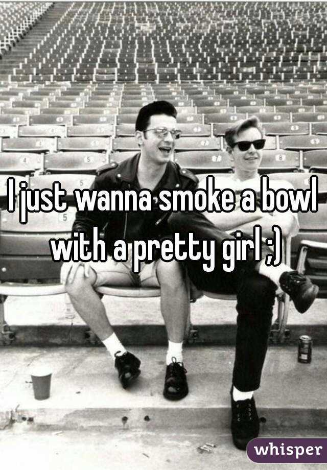 I just wanna smoke a bowl with a pretty girl ;)