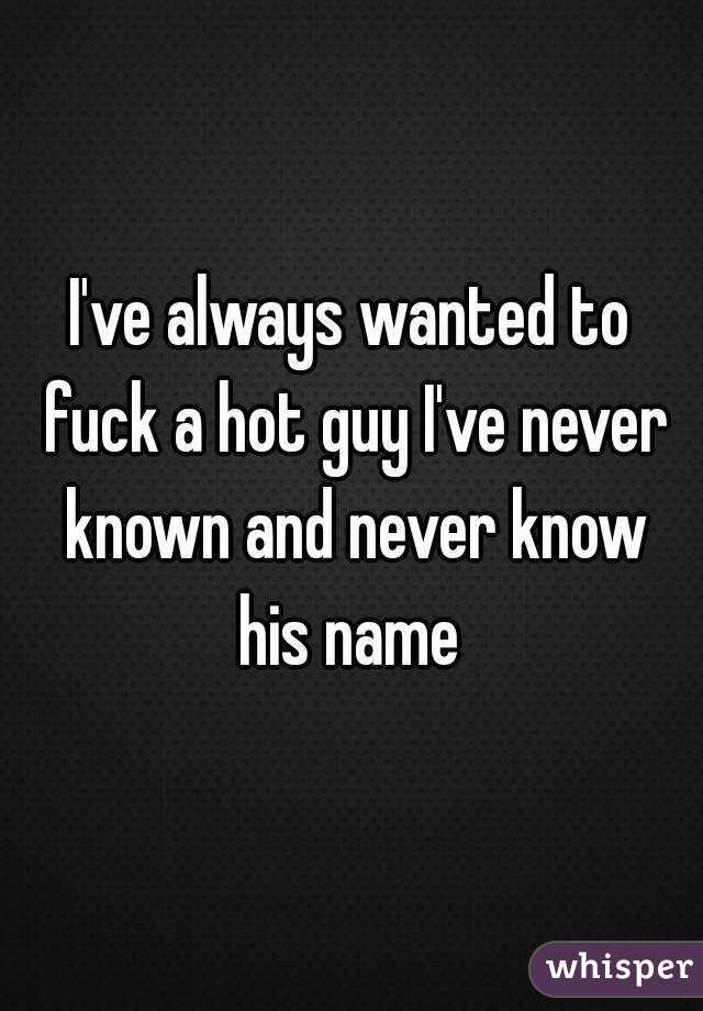 I've always wanted to fuck a hot guy I've never known and never know his name