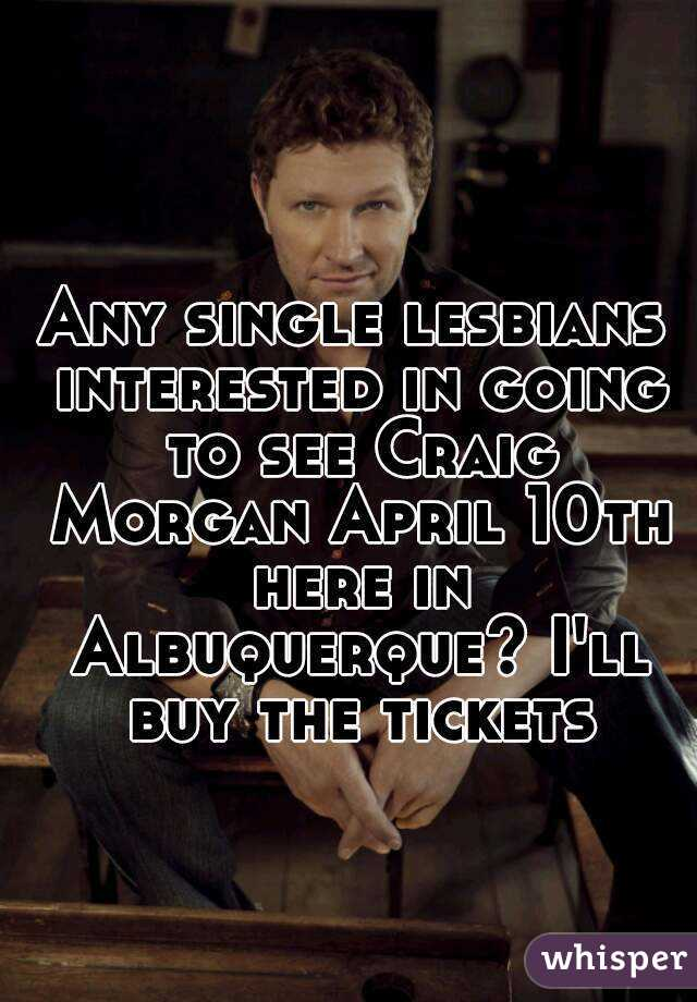 Any single lesbians interested in going to see Craig Morgan April 10th here in Albuquerque? I'll buy the tickets