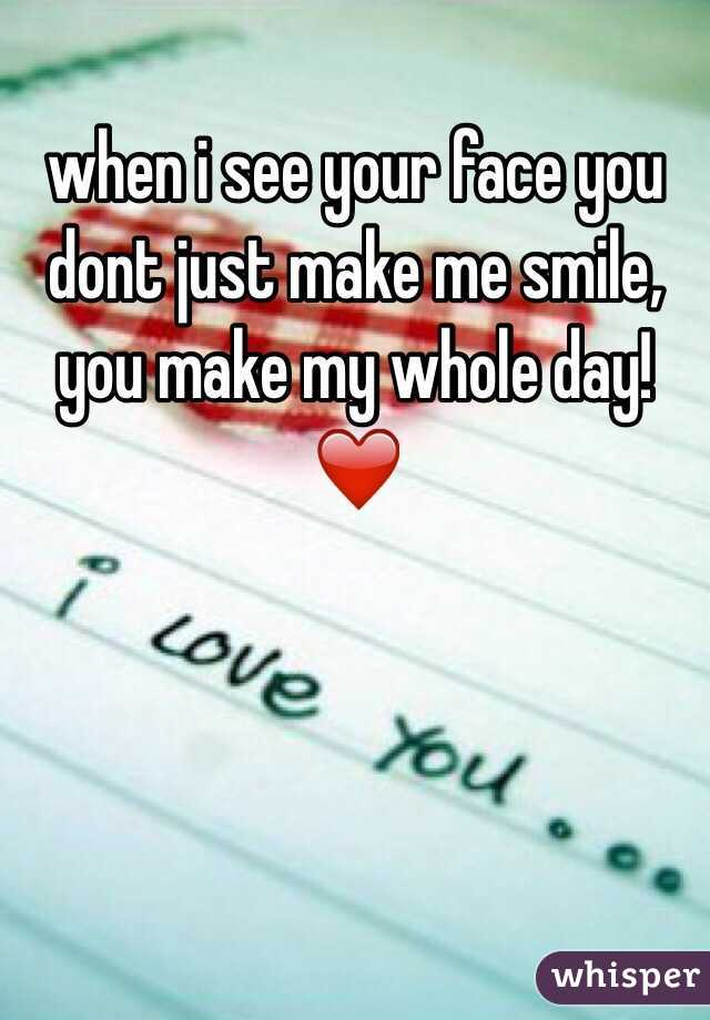 when i see your face you dont just make me smile, you make my whole day! ❤️