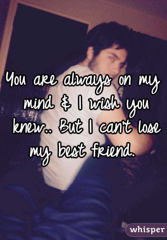 You are always on my mind & I wish you knew.. But I can't lose my best friend.