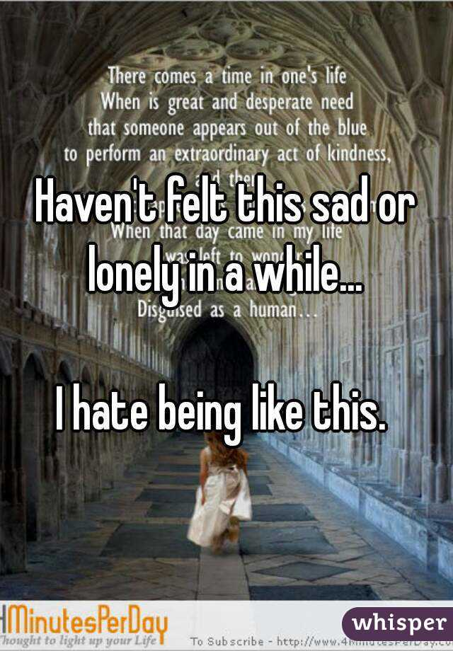 Haven't felt this sad or lonely in a while...   I hate being like this.