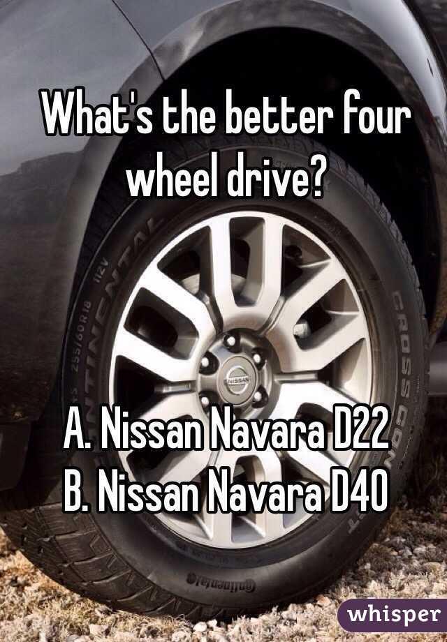 What's the better four wheel drive?    A. Nissan Navara D22 B. Nissan Navara D40