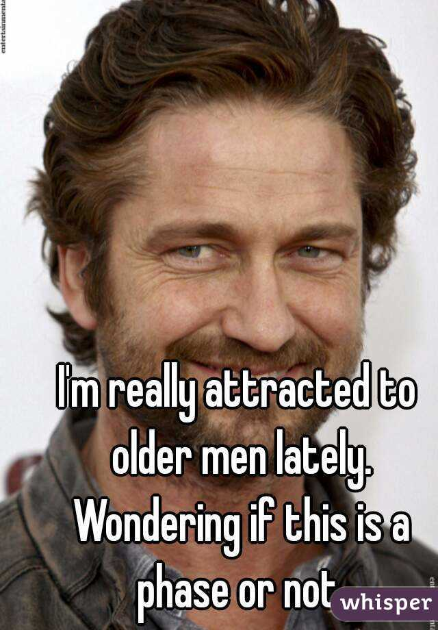I'm really attracted to older men lately. Wondering if this is a phase or not.