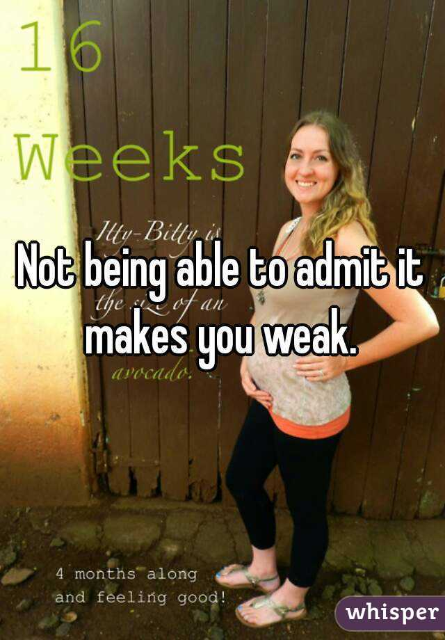 Not being able to admit it makes you weak.