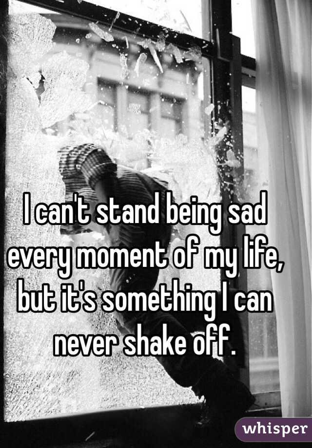 I can't stand being sad every moment of my life, but it's something I can never shake off.