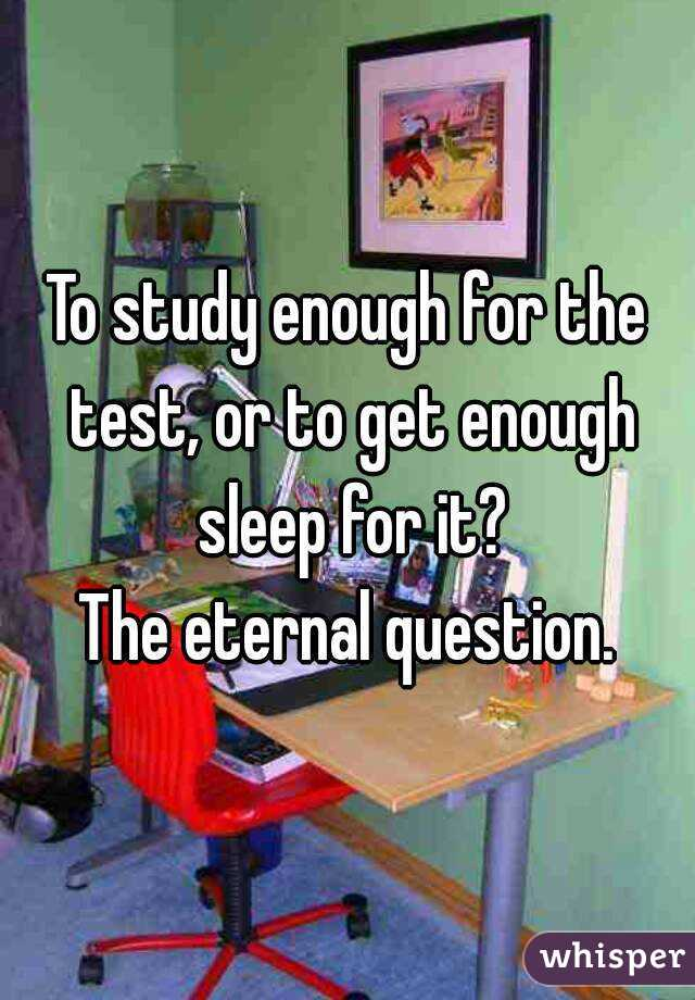 To study enough for the test, or to get enough sleep for it? The eternal question.