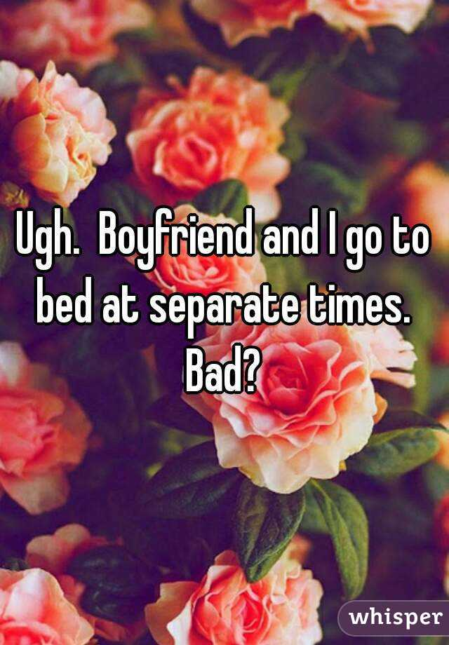 Ugh.  Boyfriend and I go to bed at separate times.  Bad?