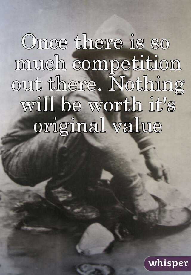 Once there is so much competition out there. Nothing will be worth it's original value