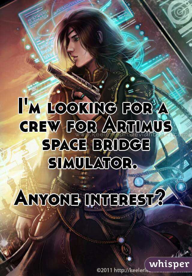 I'm looking for a crew for Artimus space bridge simulator.   Anyone interest?