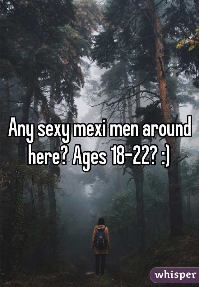 Any sexy mexi men around here? Ages 18-22? :)