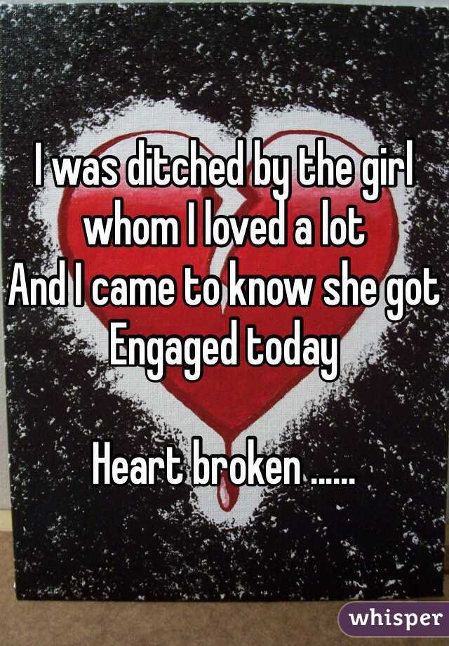 I was ditched by the girl whom I loved a lot  And I came to know she got  Engaged today   Heart broken ......