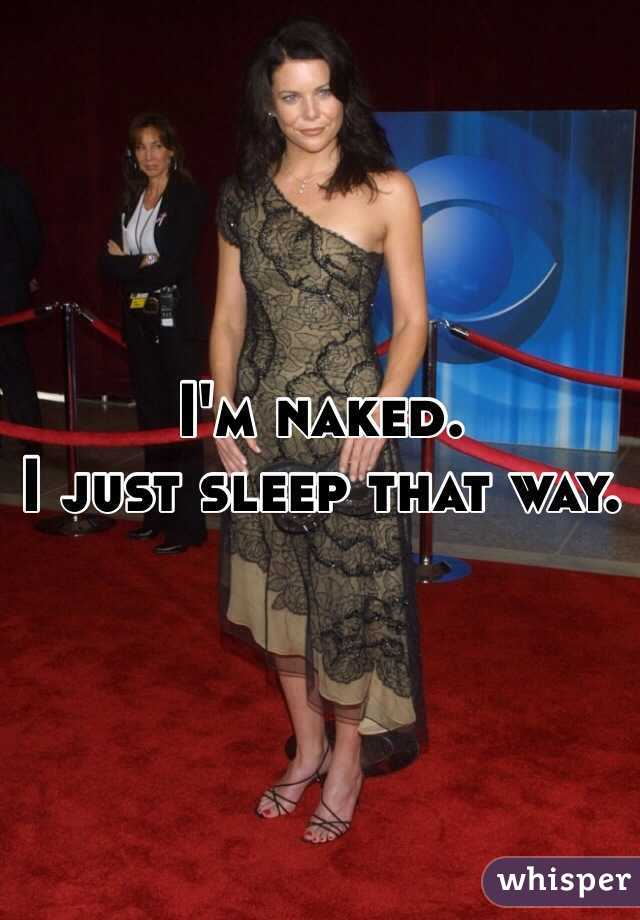 I'm naked. I just sleep that way.
