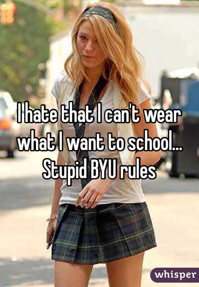 I hate that I can't wear what I want to school... Stupid BYU rules