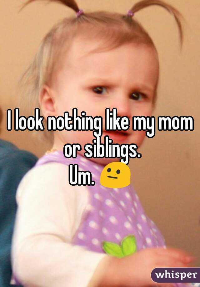 I look nothing like my mom or siblings. Um. 😐