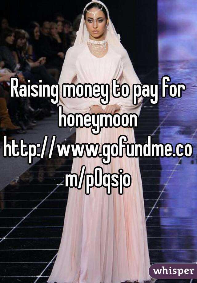 Raising money to pay for honeymoon  http://www.gofundme.com/p0qsjo