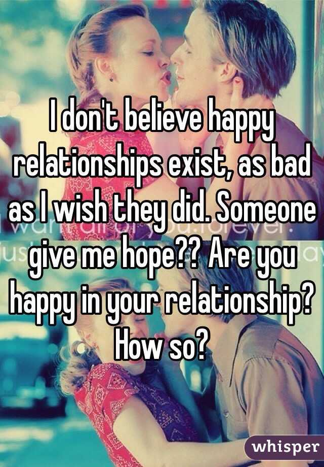 I don't believe happy relationships exist, as bad as I wish they did. Someone give me hope?? Are you happy in your relationship? How so?